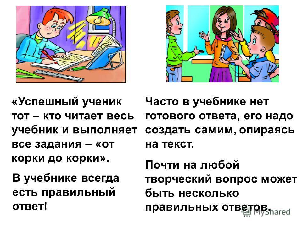 В учебнике всегда есть правильный ответ! Часто в учебнике нет готового ответа, его надо создать самим, опираясь на текст. Почти на любой творческий вопрос может быть несколько правильных ответов. «Успешный ученик тот – кто читает весь учебник и выпол
