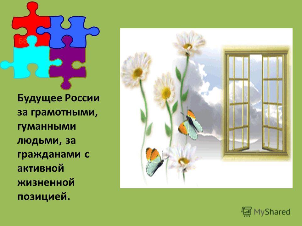 Бб Будущее России за грамотными, гуманными людьми, за гражданами с активной жизненной позицией.
