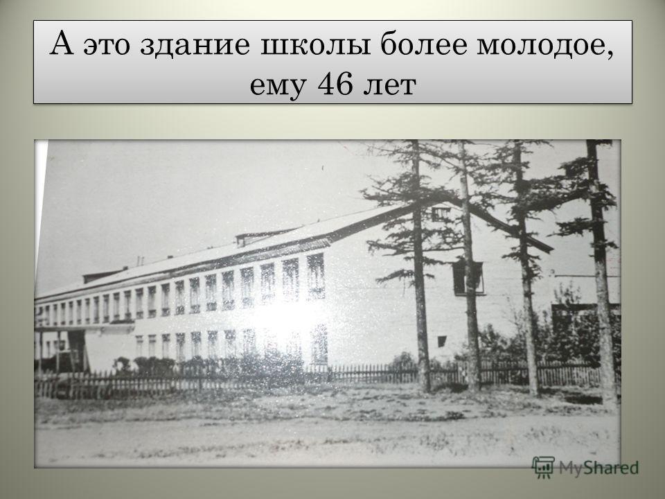 А это здание школы более молодое, ему 46 лет