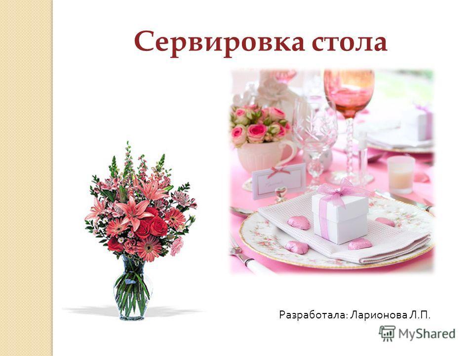 Сервировка стола Разработала : Ларионова Л. П.
