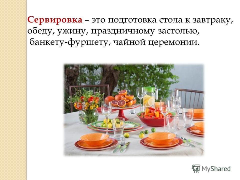Сервировка – это подготовка стола к завтраку, обеду, ужину, праздничному застолью, банкету-фуршету, чайной церемонии.