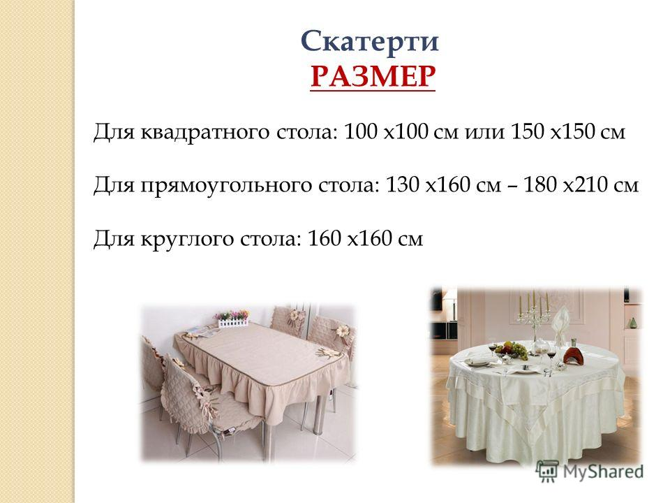 Скатерти РАЗМЕР Для квадратного стола: 100 х100 см или 150 х150 см Для прямоугольного стола: 130 х160 см – 180 х210 см Для круглого стола: 160 х160 см