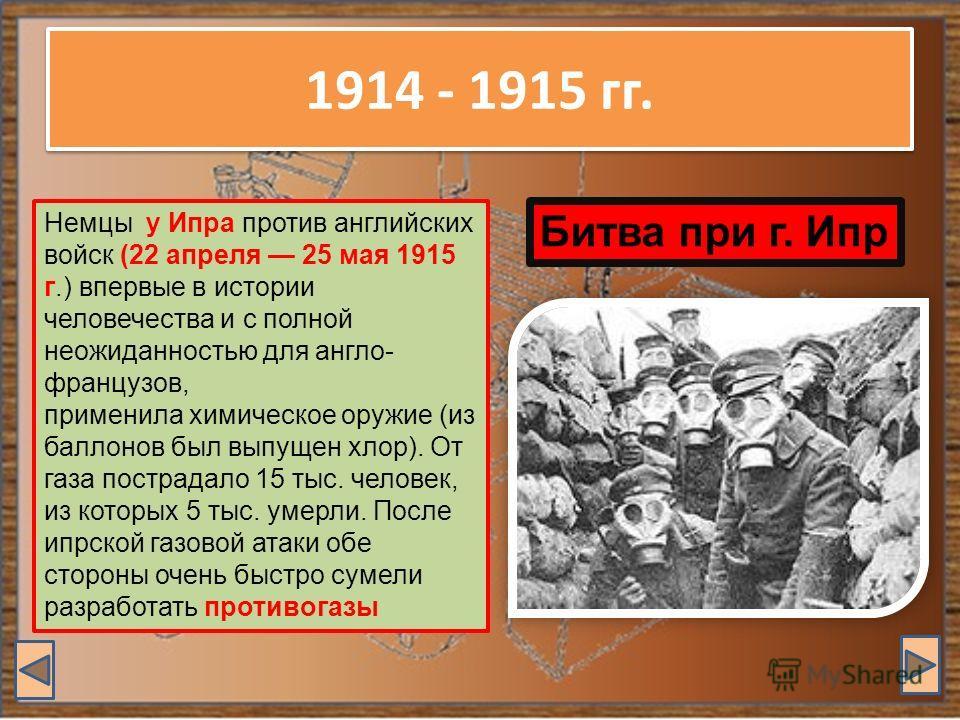 1914 - 1915 гг. Немцы у Ипра против английских войск (22 апреля 25 мая 1915 г.) впервые в истории человечества и с полной неожиданностью для англо- французов, применила химическое оружие (из баллонов был выпущен хлор). От газа пострадало 15 тыс. чело
