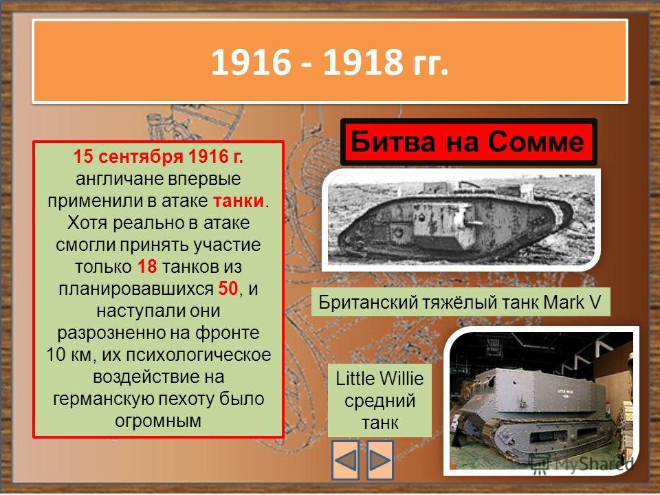 1916 - 1918 гг. 15 сентября 1916 г. англичане впервые применили в атаке танки. Хотя реально в атаке смогли принять участие только 18 танков из планировавшихся 50, и наступали они разрозненно на фронте 10 км, их психологическое воздействие на германск