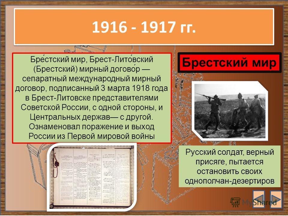 1916 - 1917 гг. Бре́стский мир, Брест-Лито́вский (Брестский) мирный догово́р сепаратный международный мирный договор, подписанный 3 марта 1918 года в Брест-Литовске представителями Советской России, с одной стороны, и Центральных держав с другой. Озн