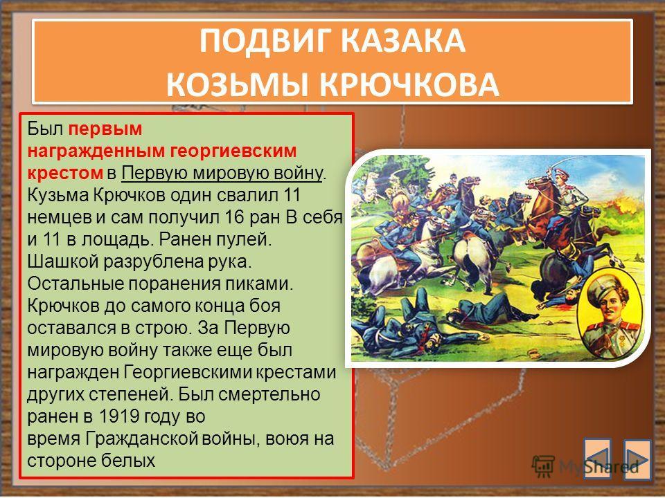 ПОДВИГ КАЗАКА КОЗЬМЫ КРЮЧКОВА Был первым награжденным георгиевским крестом в Первую мировую войну. Кузьма Крючков один свалил 11 немцев и сам получил 16 ран В себя и 11 в лощадь. Ранен пулей. Шашкой разрублена рука. Остальные поранения пиками. Крючко