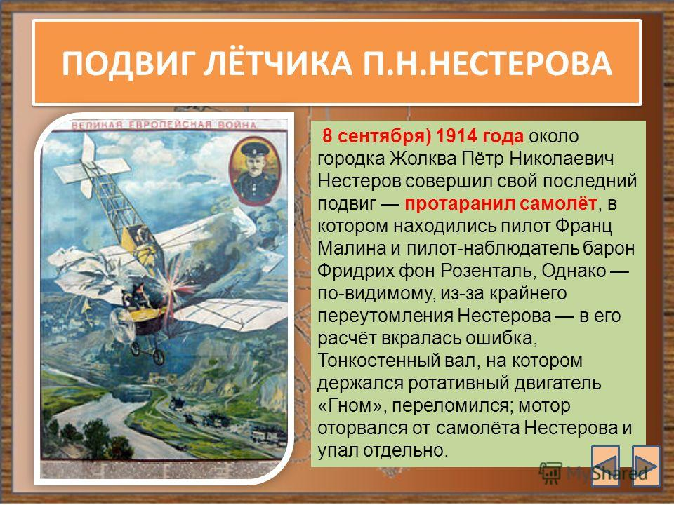 ПОДВИГ ЛЁТЧИКА П.Н.НЕСТЕРОВА 8 сентября) 1914 года около городка Жолква Пётр Николаевич Нестеров совершил свой последний подвиг протаранил самолёт, в котором находились пилот Франц Малина и пилот-наблюдатель барон Фридрих фон Розенталь, Однако по-вид