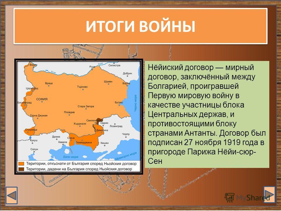 ИТОГИ ВОЙНЫ Нёйиский договор мирный договор, заключённый между Болгарией, проигравшей Первую мировую войну в качестве участницы блока Центральных держав, и противостоящими блоку странами Антанты. Договор был подписан 27 ноября 1919 года в пригороде П