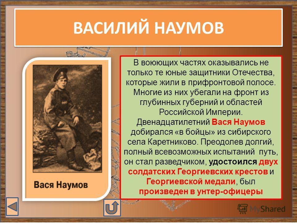ВАСИЛИЙ НАУМОВ В воюющих частях оказывались не только те юные защитники Отечества, которые жили в прифронтовой полосе. Многие из них убегали на фронт из глубинных губерний и областей Российской Империи. Двенадцатилетний Вася Наумов добирался «в бойцы