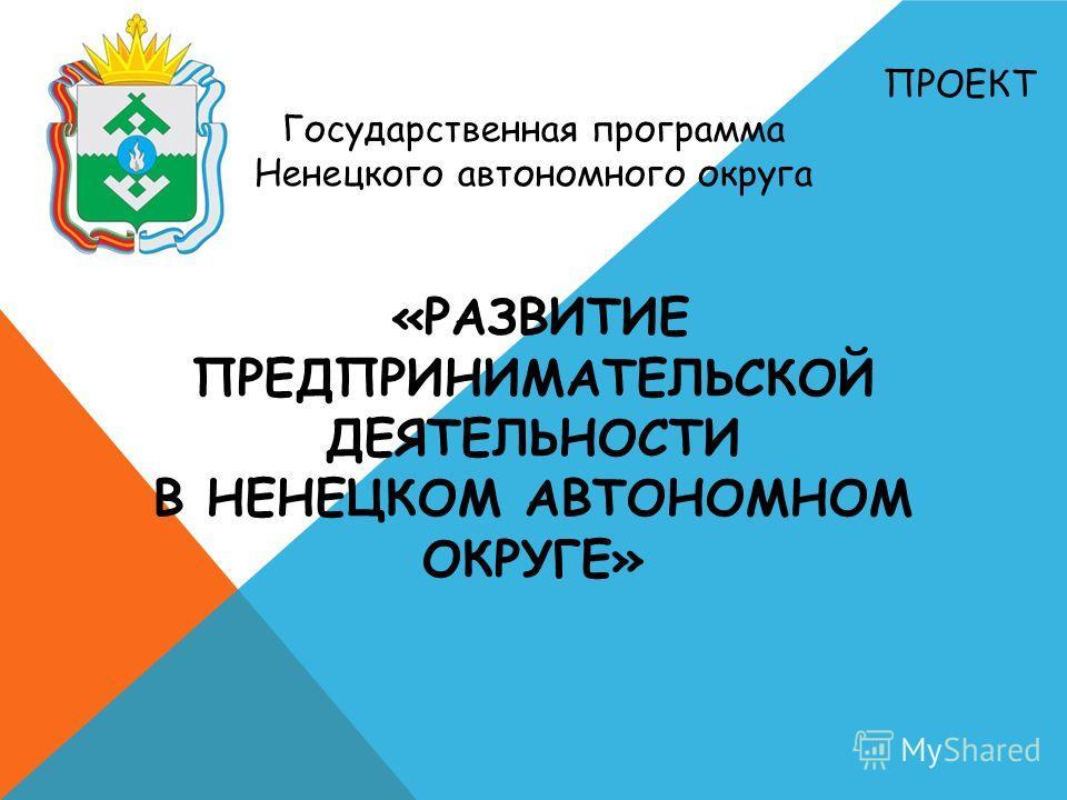 ПРОЕКТ Государственная программа Ненецкого автономного округа «РАЗВИТИЕ ПРЕДПРИНИМАТЕЛЬСКОЙ ДЕЯТЕЛЬНОСТИ В НЕНЕЦКОМ АВТОНОМНОМ ОКРУГЕ»