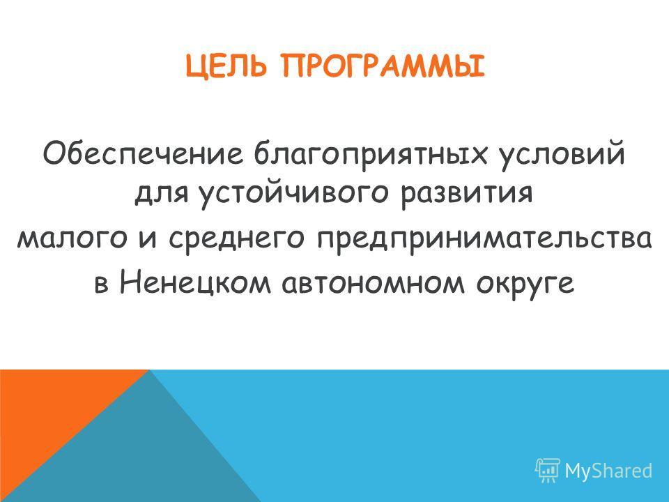 ЦЕЛЬ ПРОГРАММЫ Обеспечение благоприятных условий для устойчивого развития малого и среднего предпринимательства в Ненецком автономном округе