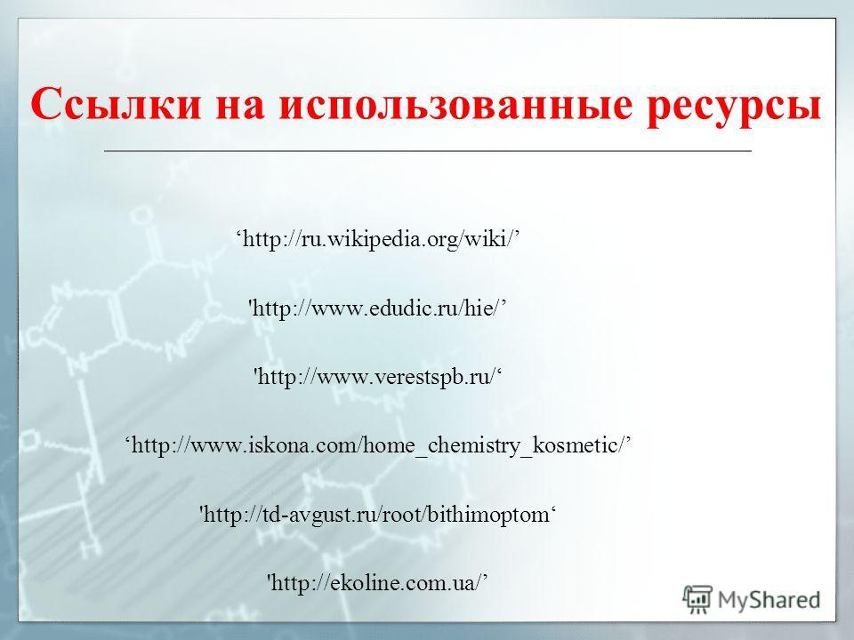 Ссылки на использованные ресурсы http://ru.wikipedia.org/wiki/ 'http://www.edudic.ru/hie/ 'http://www.verestspb.ru/ http://www.iskona.com/home_chemistry_kosmetic/ 'http://td-avgust.ru/root/bithimoptom 'http://ekoline.com.ua/
