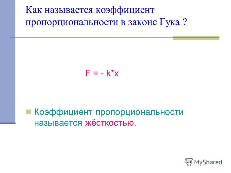 Как называется коэффициент пропорциональности в законе Гука ? F = - k*x Коэффициент пропорциональности называется жёсткостью.