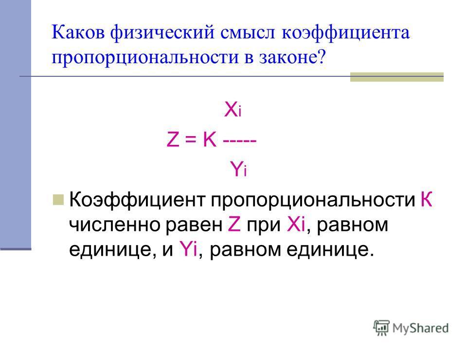 Каков физический смысл коэффициента пропорциональности в законе? X i Z = K ----- Y i Коэффициент пропорциональности К численно равен Z при Xi, равном единице, и Yi, равном единице.