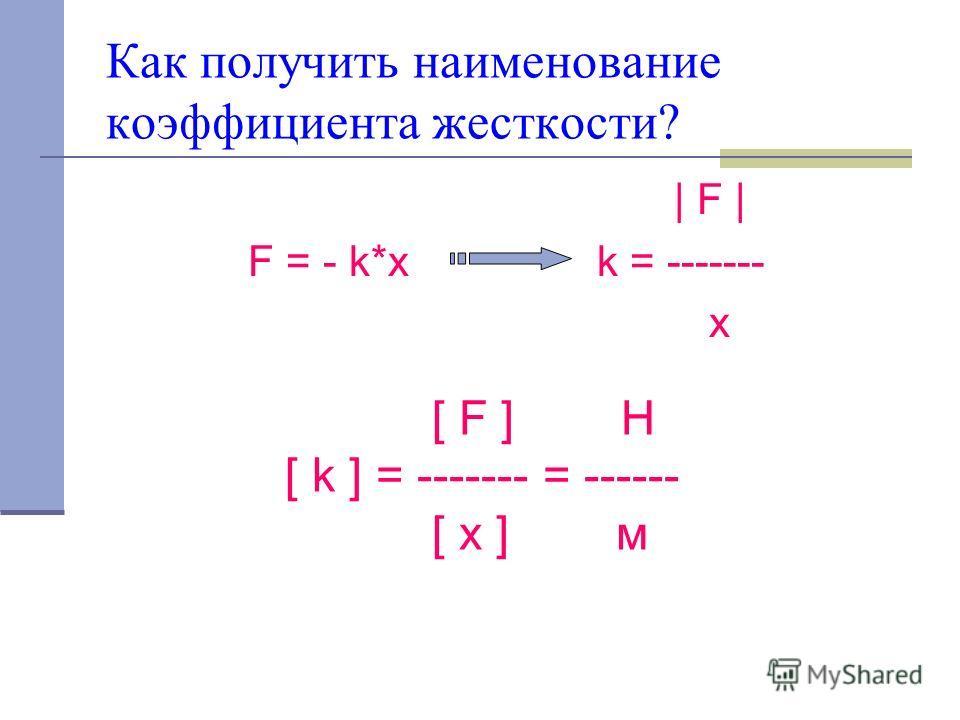Как получить наименование коэффициента жесткости? | F | F = - k*x k = ------- x [ F ] H [ k ] = ------- = ------ [ x ] м