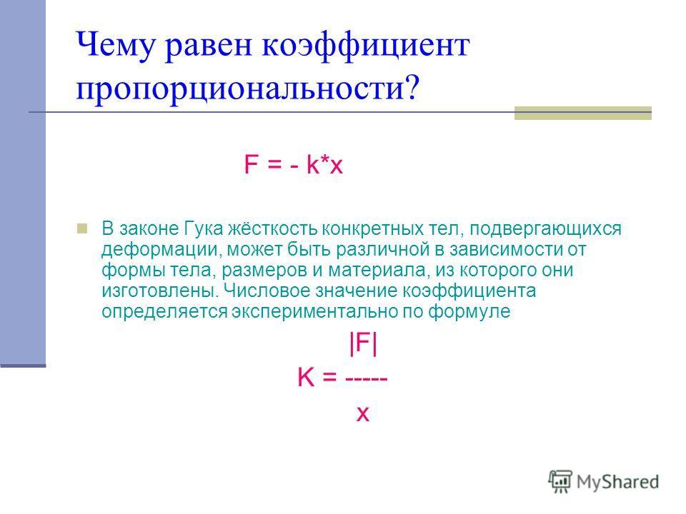Чему равен коэффициент пропорциональности? F = - k*x В законе Гука жёсткость конкретных тел, подвергающихся деформации, может быть различной в зависимости от формы тела, размеров и материала, из которого они изготовлены. Числовое значение коэффициент
