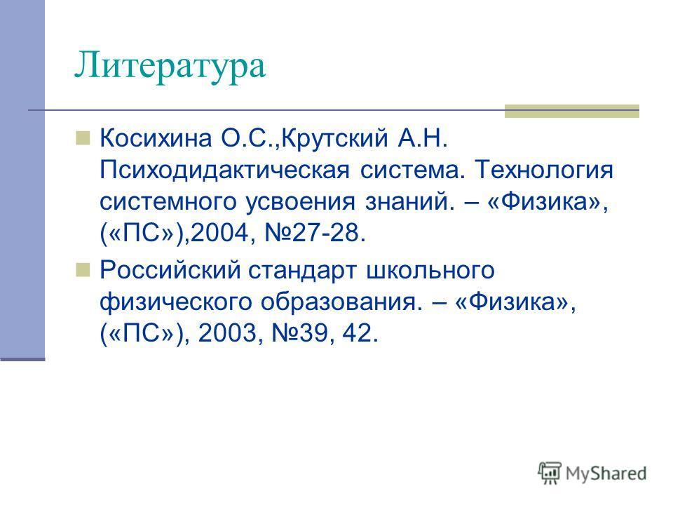 Литература Косихина О.С.,Крутский А.Н. Психодидактическая система. Технология системного усвоения знаний. – «Физика», («ПС»),2004, 27-28. Российский стандарт школьного физического образования. – «Физика», («ПС»), 2003, 39, 42.