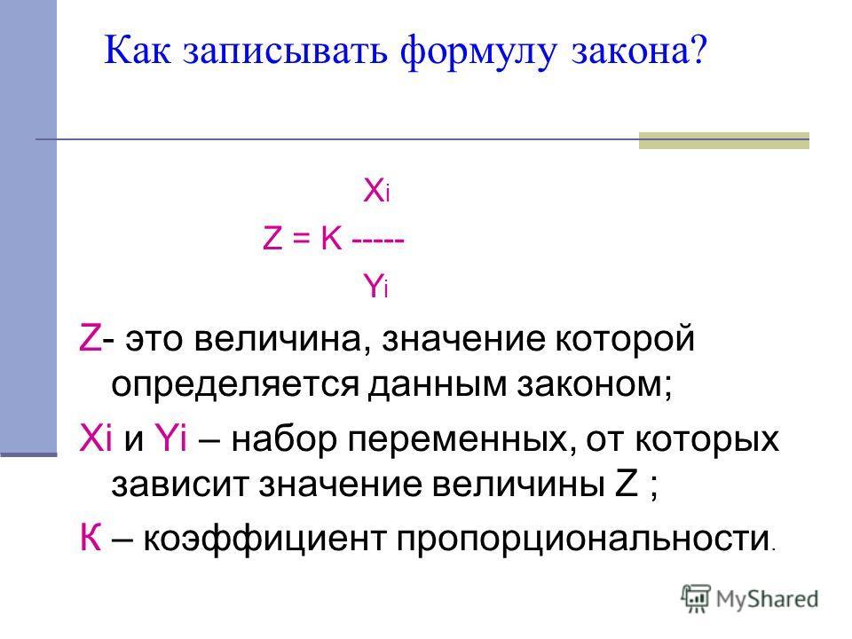 Как записывать формулу закона? X i Z = K ----- Y i Z- это величина, значение которой определяется данным законом; Xi и Yi – набор переменных, от которых зависит значение величины Z ; К – коэффициент пропорциональности.