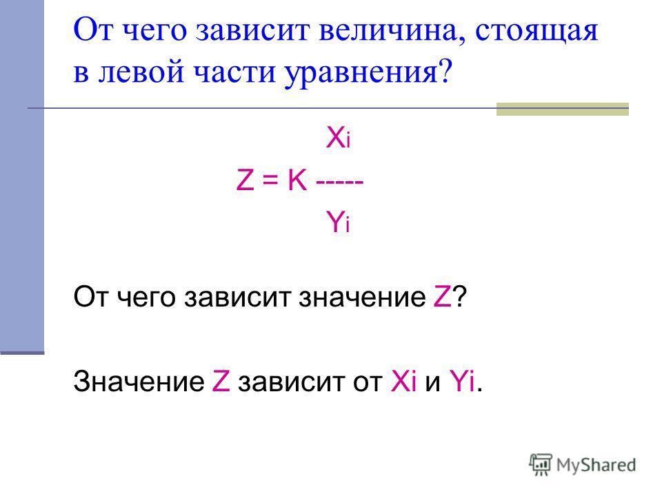От чего зависит величина, стоящая в левой части уравнения? X i Z = K ----- Y i От чего зависит значение Z? Значение Z зависит от Xi и Yi.