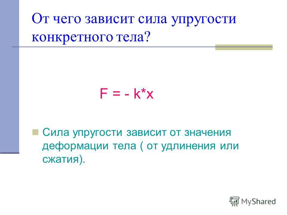 От чего зависит сила упругости конкретного тела? F = - k*x Сила упругости зависит от значения деформации тела ( от удлинения или сжатия).