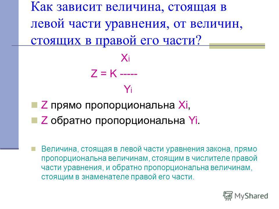 Как зависит величина, стоящая в левой части уравнения, от величин, стоящих в правой его части? X i Z = K ----- Y i Z прямо пропорциональна Xi, Z обратно пропорциональна Yi. Величина, стоящая в левой части уравнения закона, прямо пропорциональна велич