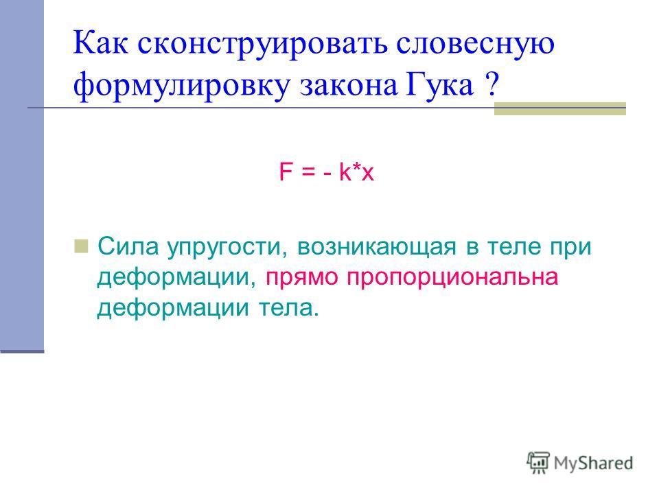 Как сконструировать словесную формулировку закона Гука ? F = - k*x Сила упругости, возникающая в теле при деформации, прямо пропорциональна деформации тела.