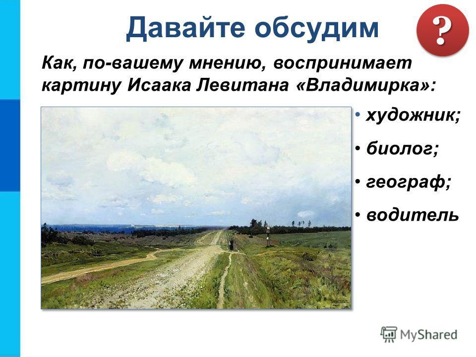Как, по-вашему мнению, воспринимает картину Исаака Левитана «Владимирка»: Давайте обсудим ?? художник; биолог; географ; водитель