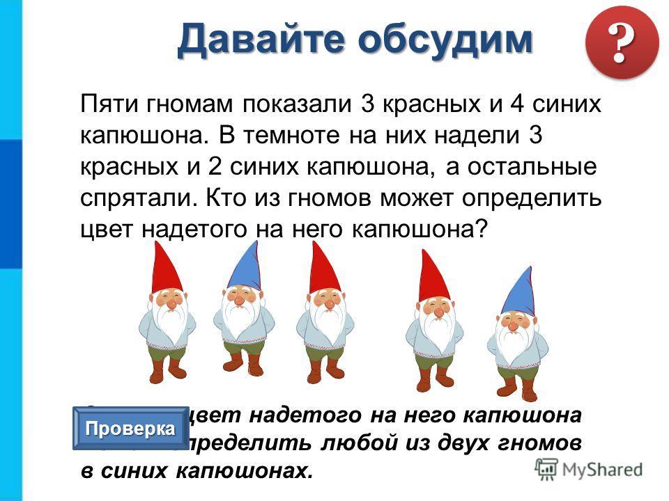 Пяти гномам показали 3 красных и 4 синих капюшона. В темноте на них надели 3 красных и 2 синих капюшона, а остальные спрятали. Кто из гномов может определить цвет надетого на него капюшона? Ответ: цвет надетого на него капюшона может определить любой