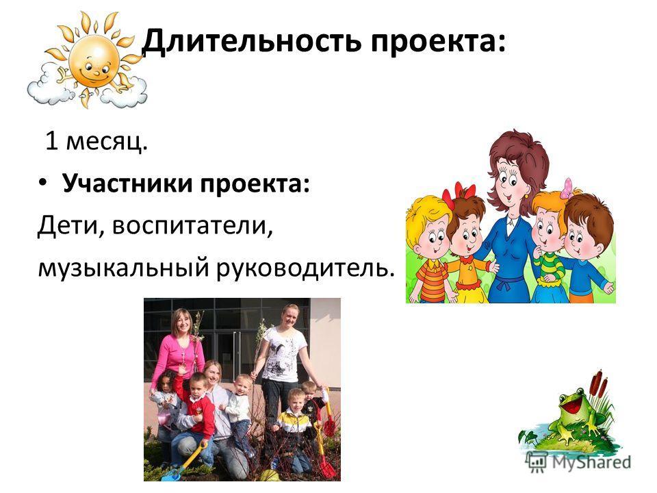 Длительность проекта: 1 месяц. Участники проекта: Дети, воспитатели, музыкальный руководитель.