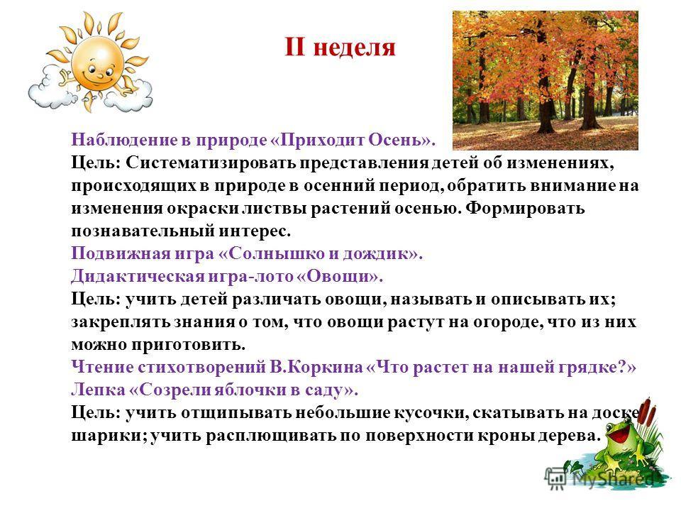 II неделя Наблюдение в природе «Приходит Осень». Цель: Систематизировать представления детей об изменениях, происходящих в природе в осенний период, обратить внимание на изменения окраски листвы растений осенью. Формировать познавательный интерес. По