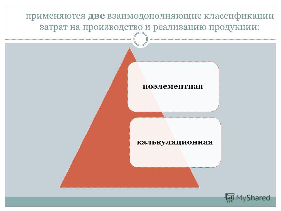 применяются две взаимодополняющие классификации затрат на производство и реализацию продукции: поэлементнаякалькуляционная
