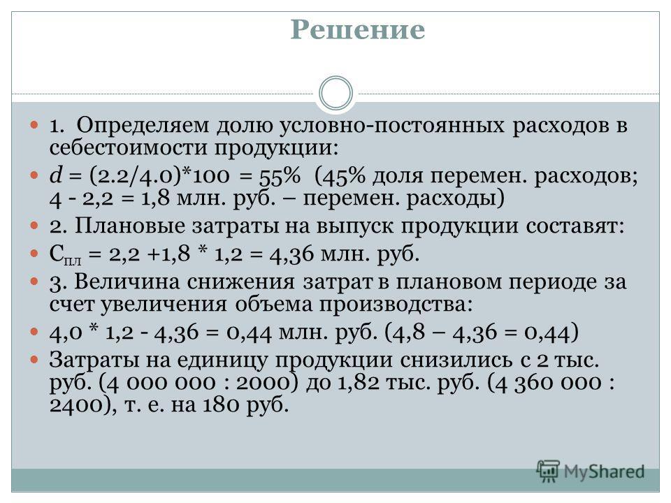 Решение 1. Определяем долю условно-постоянных расходов в себестоимости продукции: d = (2.2/4.0)*100 = 55% (45% доля перемен. расходов; 4 - 2,2 = 1,8 млн. руб. – перемен. расходы) 2. Плановые затраты на выпуск продукции составят: С пл = 2,2 +1,8 * 1,2