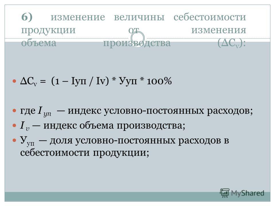 6) изменение величины себестоимости продукции от изменения объема производства (С v ): С v = (1 – Iуп / Iv) * Ууп * 100% где I уп индекс условно-постоянных расходов; I v индекс объема производства; У уп доля условно-постоянных расходов в себестоимост