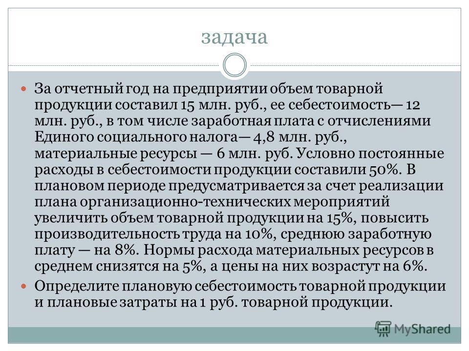 задача За отчетный год на предприятии объем товарной продукции составил 15 млн. руб., ее себестоимость 12 млн. руб., в том числе заработная плата с отчислениями Единого социального налога 4,8 млн. руб., материальные ресурсы 6 млн. руб. Условно постоя
