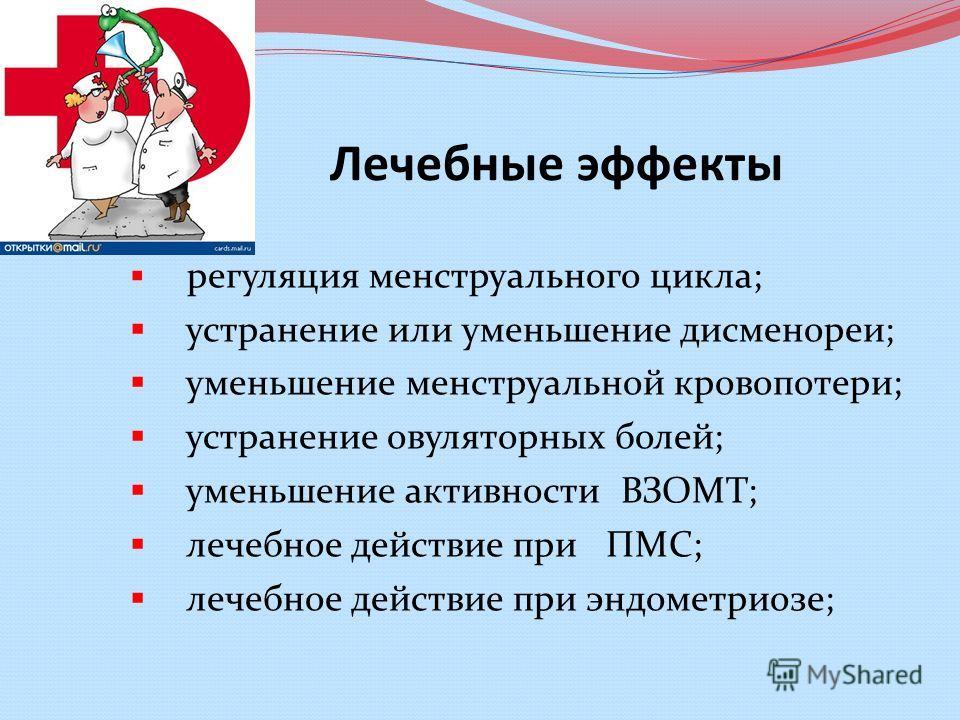 Лечебные эффекты регуляция менструального цикла; устранение или уменьшение дисменореи; уменьшение менструальной кровопотери; устранение овуляторных болей; уменьшение активности ВЗОМТ; лечебное действие при ПМC; лечебное действие при эндометриозе;