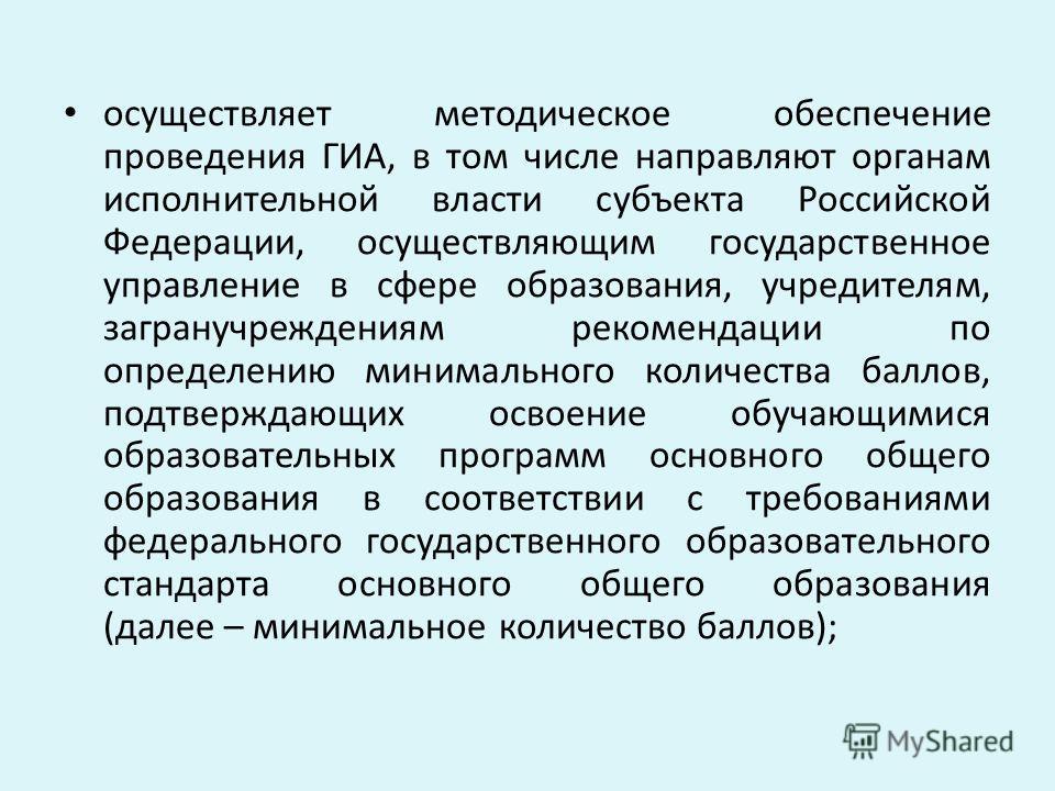 осуществляет методическое обеспечение проведения ГИА, в том числе направляют органам исполнительной власти субъекта Российской Федерации, осуществляющим государственное управление в сфере образования, учредителям, загранучреждениям рекомендации по оп