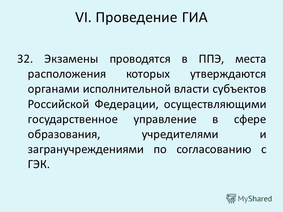 VI. Проведение ГИА 32. Экзамены проводятся в ППЭ, места расположения которых утверждаются органами исполнительной власти субъектов Российской Федерации, осуществляющими государственное управление в сфере образования, учредителями и загранучреждениями