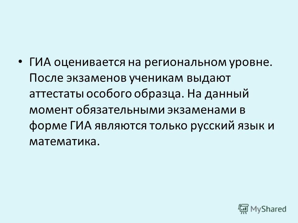 ГИА оценивается на региональном уровне. После экзаменов ученикам выдают аттестаты особого образца. На данный момент обязательными экзаменами в форме ГИА являются только русский язык и математика.