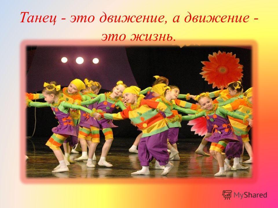 Танец - это движение, а движение - это жизнь.