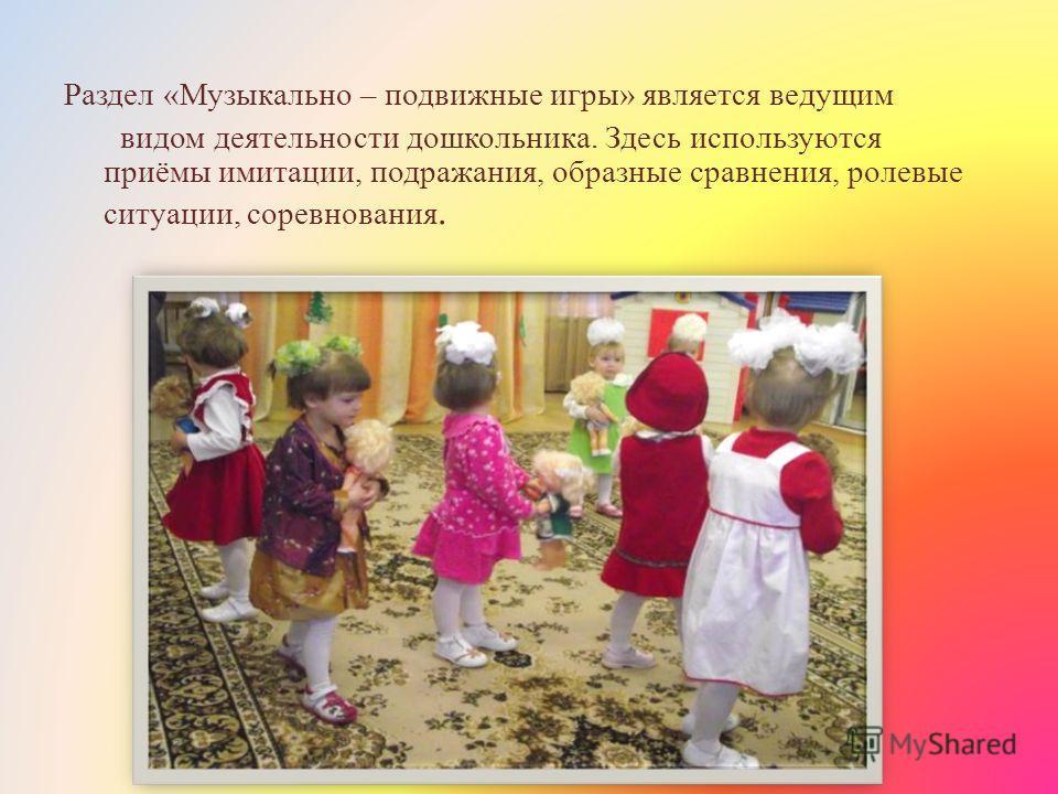 Раздел «Музыкально – подвижные игры» является ведущим видом деятельности дошкольника. Здесь используются приёмы имитации, подражания, образные сравнения, ролевые ситуации, соревнования.