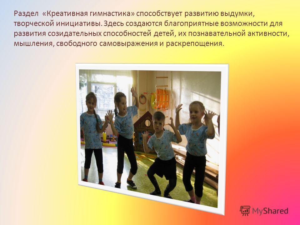 Раздел «Креативная гимнастика» способствует развитию выдумки, творческой инициативы. Здесь создаются благоприятные возможности для развития созидательных способностей детей, их познавательной активности, мышления, свободного самовыражения и раскрепощ