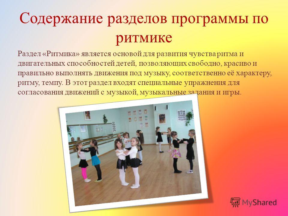 Содержание разделов программы по ритмике Раздел «Ритмика» является основой для развития чувства ритма и двигательных способностей детей, позволяющих свободно, красиво и правильно выполнять движения под музыку, соответственно её характеру, ритму, темп