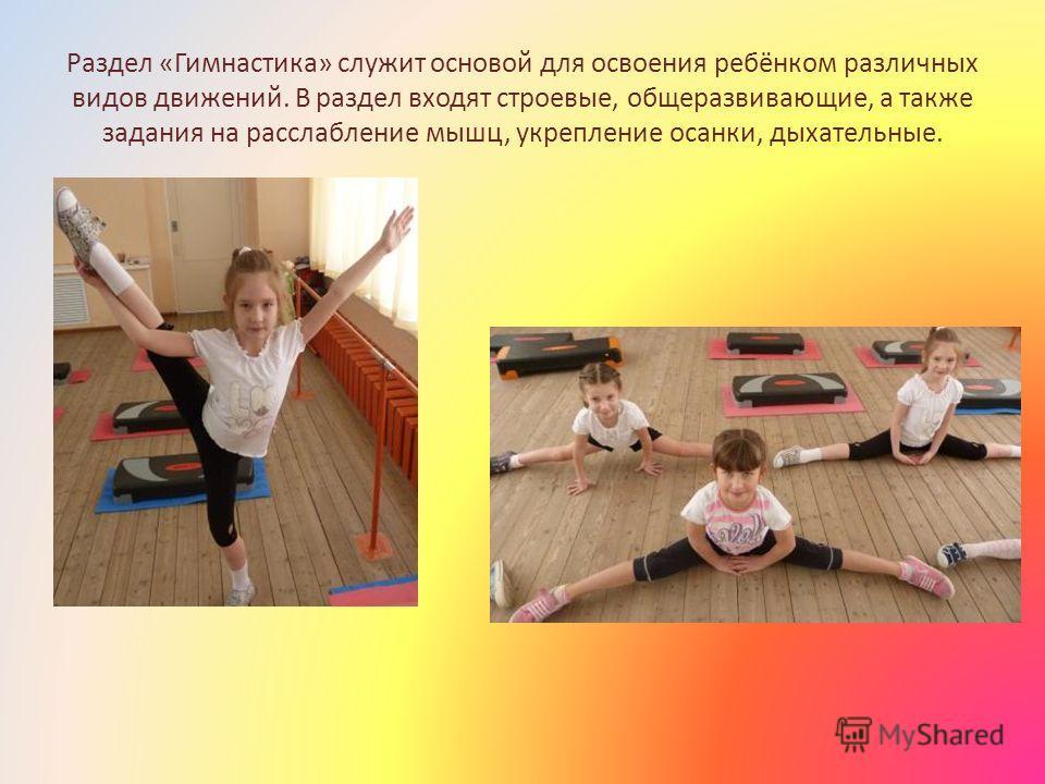 Раздел «Гимнастика» служит основой для освоения ребёнком различных видов движений. В раздел входят строевые, общеразвивающие, а также задания на расслабление мышц, укрепление осанки, дыхательные.