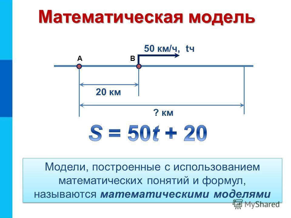 Математическая модель Модели, построенные с использованием математических понятий и формул, называются математическими моделями 20 км 50 км/ч, tч ? км АВ