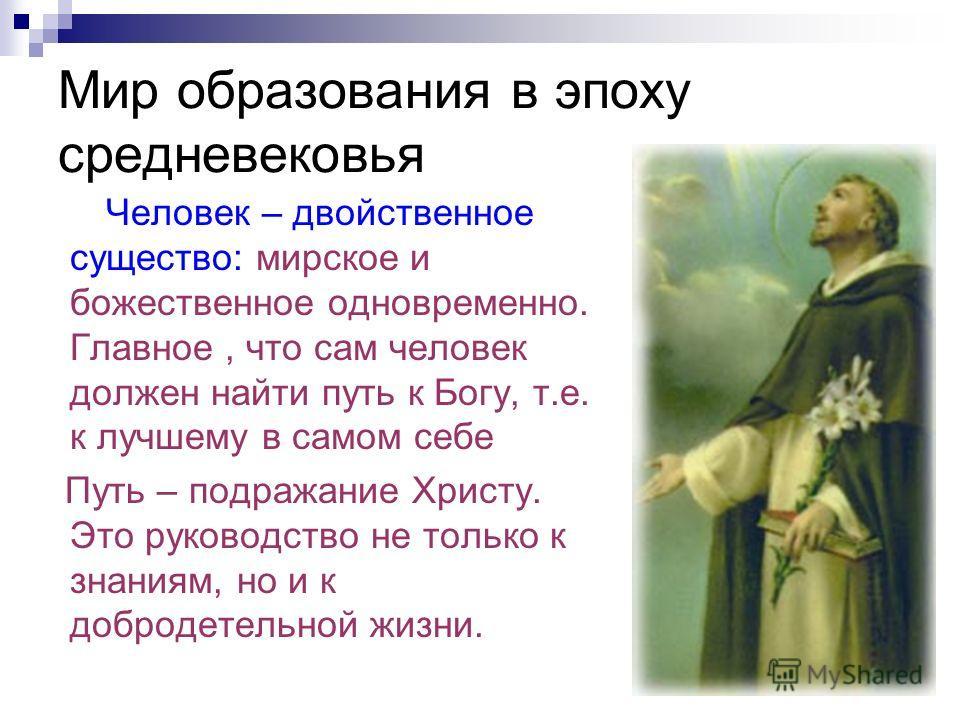 Мир образования в эпоху средневековья Человек – двойственное существо: мирское и божественное одновременно. Главное, что сам человек должен найти путь к Богу, т.е. к лучшему в самом себе Путь – подражание Христу. Это руководство не только к знаниям,