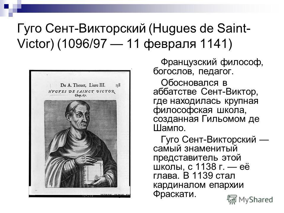 Гуго Сент-Викторский (Hugues de Saint- Victor) (1096/97 11 февраля 1141) Французский философ, богослов, педагог. Обосновался в аббатстве Сент-Виктор, где находилась крупная философская школа, созданная Гильомом де Шампо. Гуго Сент-Викторский самый зн