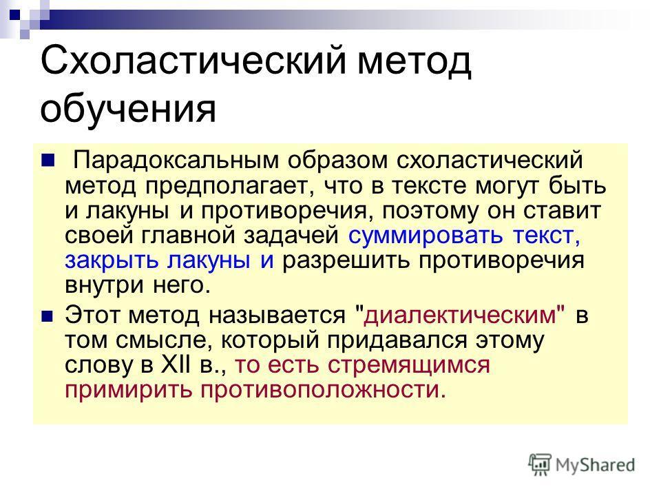 Схоластический метод обучения Парадоксальным образом схоластический метод предполагает, что в тексте могут быть и лакуны и противоречия, поэтому он ставит своей главной задачей суммировать текст, закрыть лакуны и разрешить противоречия внутри него. Э