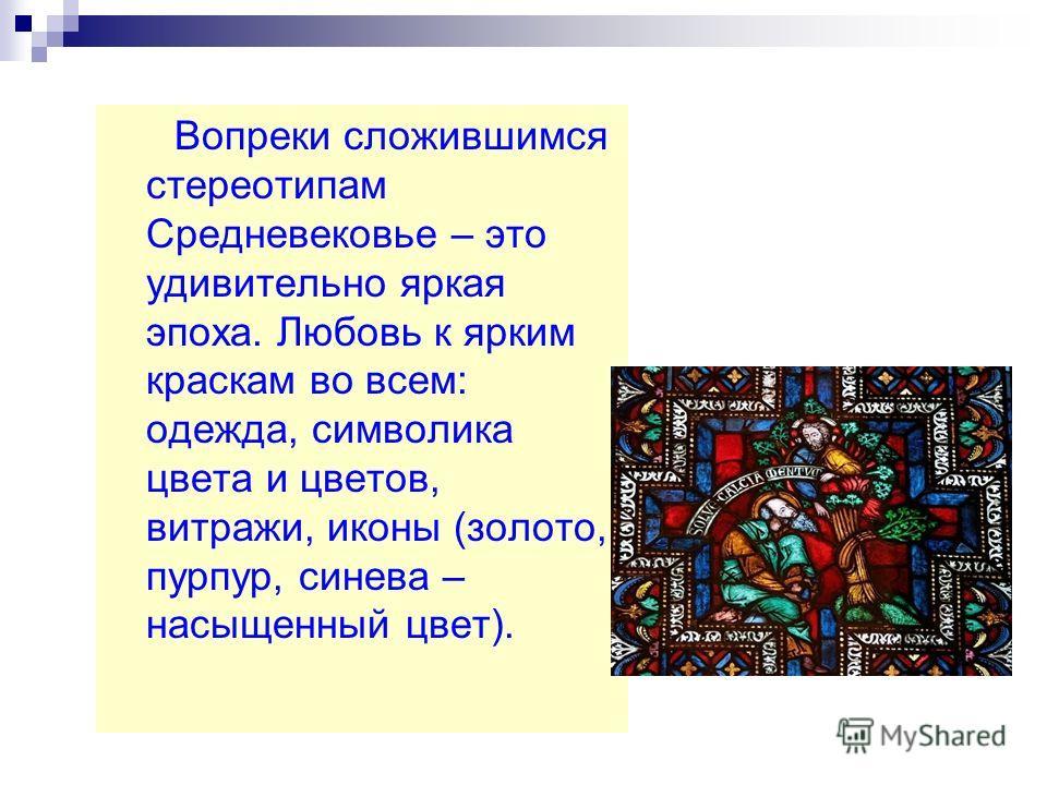 Вопреки сложившимся стереотипам Средневековье – это удивительно яркая эпоха. Любовь к ярким краскам во всем: одежда, символика цвета и цветов, витражи, иконы (золото, пурпур, синева – насыщенный цвет).