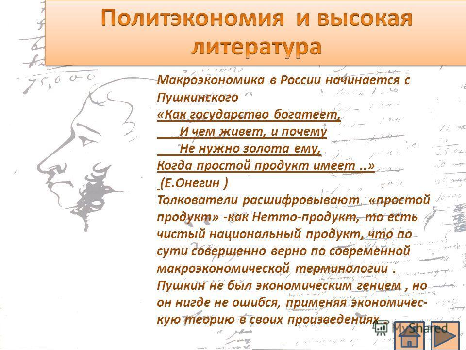 Макроэкономика в России начинается с Пушкинского «Как государство богатеет, И чем живет, и почему Не нужно золота ему, Когда простой продукт имеет..» (Е.Онегин ) Толкователи расшифровывают «простой продукт» -как Нетто-продукт, то есть чистый национал