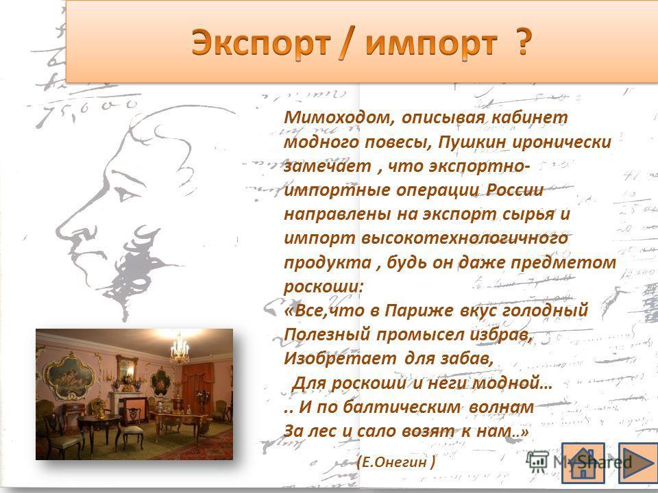 Мимоходом, описывая кабинет модного повесы, Пушкин иронически замечает, что экспортно- импортные операции России направлены на экспорт сырья и импорт высокотехнологичного продукта, будь он даже предметом роскоши: «Все,что в Париже вкус голодный Полез